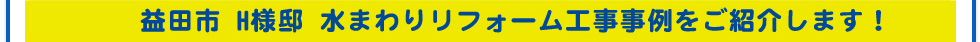 益田市 H様邸 水まわりリフォーム工事事例をご紹介します!